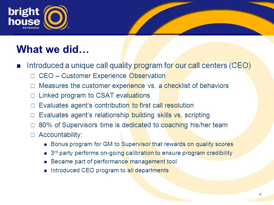 6 What we did… Introduced a unique call quality program for our call centers (CEO)  CEO – Customer Experience Observation  Measures the customer experience vs.