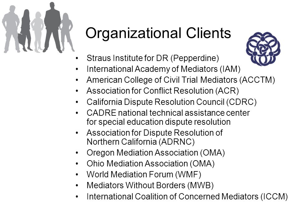 Organizational Clients Straus Institute for DR (Pepperdine) International Academy of Mediators (IAM) American College of Civil Trial Mediators (ACCTM) Association for Conflict Resolution (ACR) California Dispute Resolution Council (CDRC) CADRE national technical assistance center for special education dispute resolution Association for Dispute Resolution of Northern California (ADRNC) Oregon Mediation Association (OMA) Ohio Mediation Association (OMA) World Mediation Forum (WMF) Mediators Without Borders (MWB) International Coalition of Concerned Mediators (ICCM)