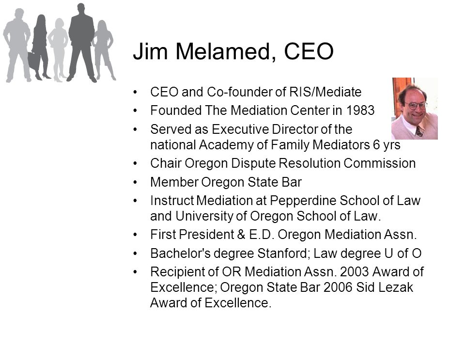 Jim Melamed, CEO CEO and Co-founder of RIS/Mediate Founded The Mediation Center in 1983 Served as Executive Director of the national Academy of Family Mediators 6 yrs Chair Oregon Dispute Resolution Commission Member Oregon State Bar Instruct Mediation at Pepperdine School of Law and University of Oregon School of Law.