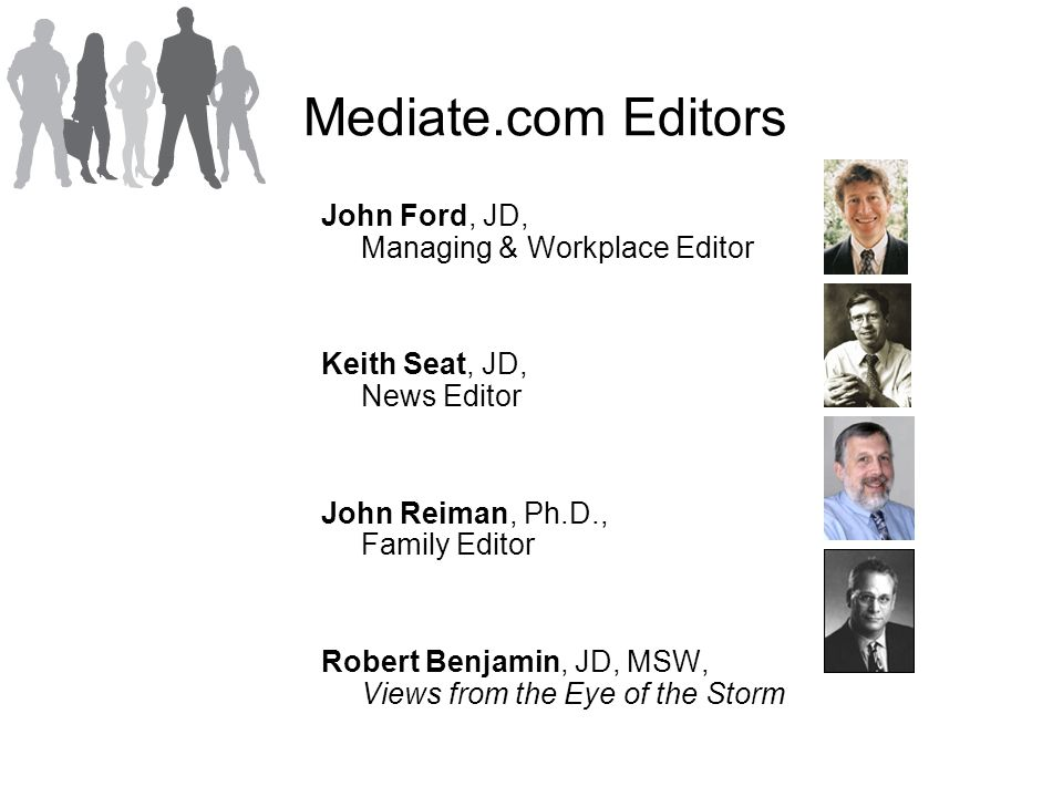 Mediate.com Editors John Ford, JD, Managing & Workplace Editor Keith Seat, JD, News Editor John Reiman, Ph.D., Family Editor Robert Benjamin, JD, MSW, Views from the Eye of the Storm