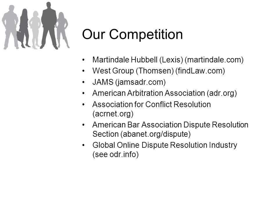 Our Competition Martindale Hubbell (Lexis) (martindale.com) West Group (Thomsen) (findLaw.com) JAMS (jamsadr.com) American Arbitration Association (adr.org) Association for Conflict Resolution (acrnet.org) American Bar Association Dispute Resolution Section (abanet.org/dispute) Global Online Dispute Resolution Industry (see odr.info)
