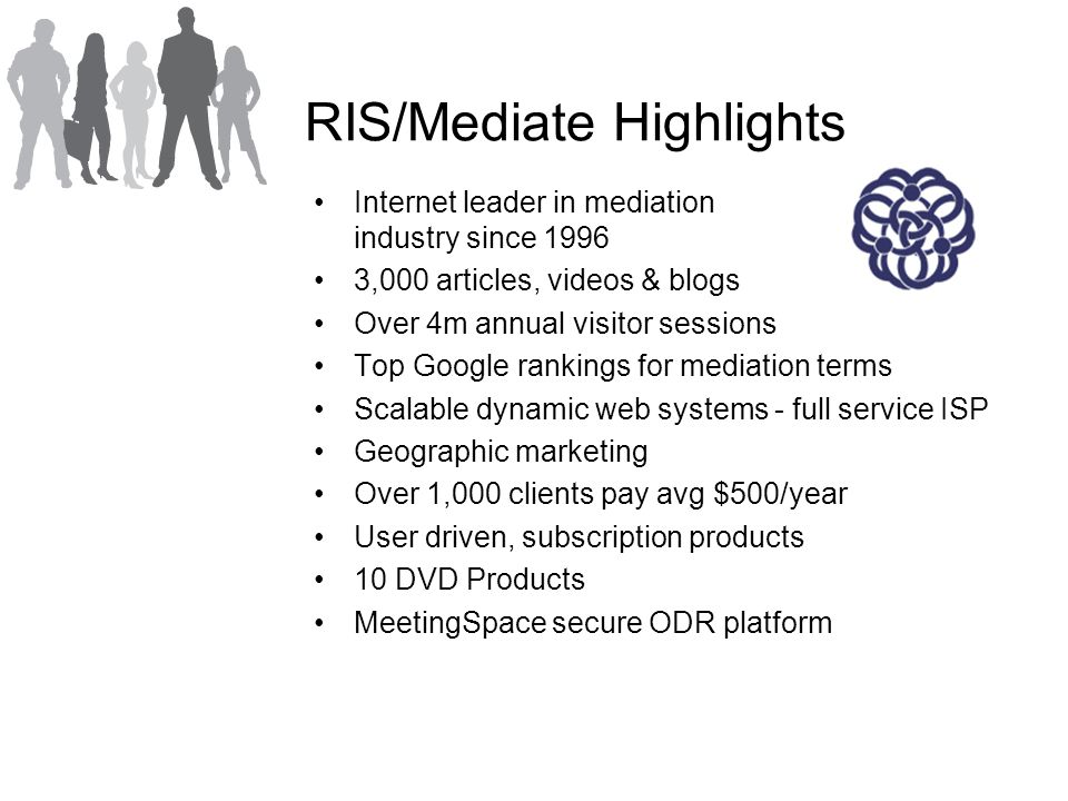 RIS/Mediate Highlights Internet leader in mediation industry since 1996 3,000 articles, videos & blogs Over 4m annual visitor sessions Top Google rankings for mediation terms Scalable dynamic web systems - full service ISP Geographic marketing Over 1,000 clients pay avg $500/year User driven, subscription products 10 DVD Products MeetingSpace secure ODR platform