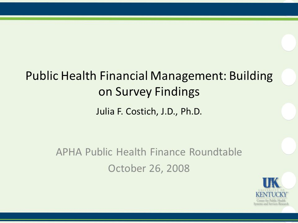 Public Health Financial Management: Building on Survey Findings Julia F. Costich, J.D., Ph.D. APHA Public Health Finance Roundtable October 26, 2008