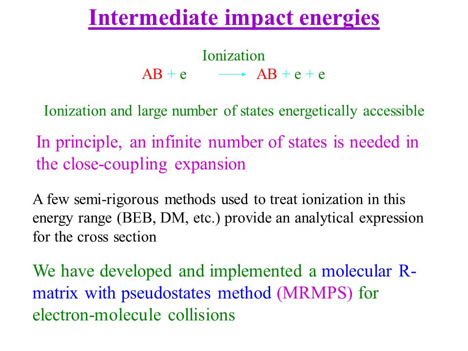 Intermediate impact energies Ionization and large number of states energetically accessible Ionization AB + e AB + e + e A few semi-rigorous methods used to treat ionization in this energy range (BEB, DM, etc.) provide an analytical expression for the cross section In principle, an infinite number of states is needed in the close-coupling expansion We have developed and implemented a molecular R- matrix with pseudostates method (MRMPS) for electron-molecule collisions