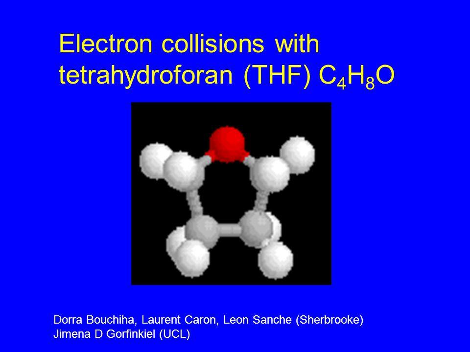 Electron collisions with tetrahydroforan (THF) C 4 H 8 O Dorra Bouchiha, Laurent Caron, Leon Sanche (Sherbrooke) Jimena D Gorfinkiel (UCL)