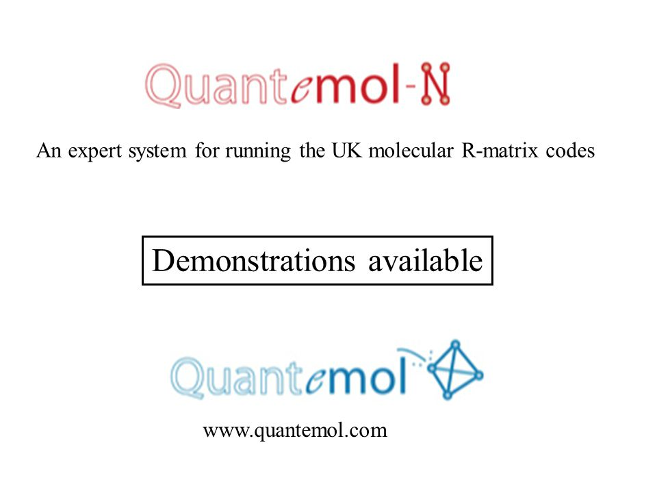 www.quantemol.com An expert system for running the UK molecular R-matrix codes Demonstrations available