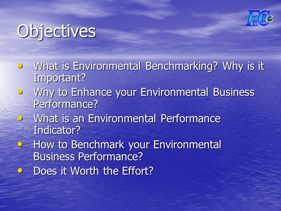 Objectives What is Environmental Benchmarking. Why is it Important.