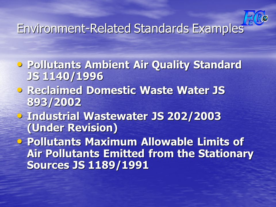 Pollutants Ambient Air Quality Standard JS 1140/1996 Pollutants Ambient Air Quality Standard JS 1140/1996 Reclaimed Domestic Waste Water JS 893/2002 Reclaimed Domestic Waste Water JS 893/2002 Industrial Wastewater JS 202/2003 (Under Revision) Industrial Wastewater JS 202/2003 (Under Revision) Pollutants Maximum Allowable Limits of Air Pollutants Emitted from the Stationary Sources JS 1189/1991 Pollutants Maximum Allowable Limits of Air Pollutants Emitted from the Stationary Sources JS 1189/1991 Environment-Related Standards Examples