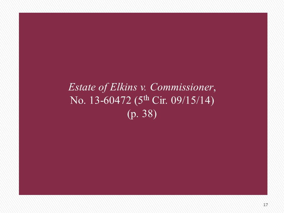 Estate of Elkins v. Commissioner, No. 13-60472 (5 th Cir. 09/15/14) (p. 38) 17