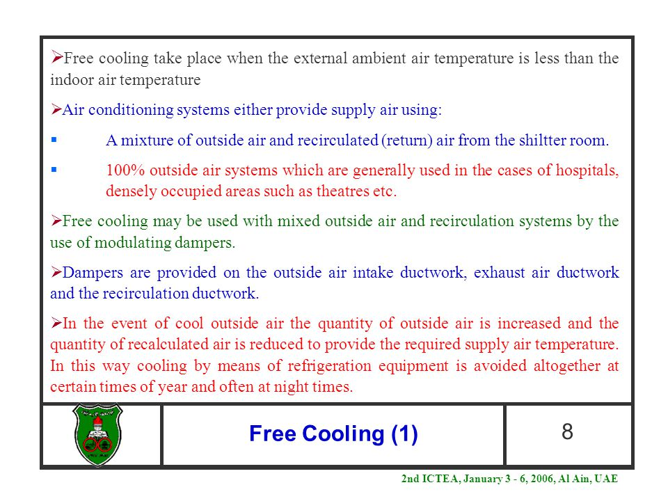 Free Cooling (1) 8  Free cooling take place when the external ambient air temperature is less than the indoor air temperature  Air conditioning systems either provide supply air using:  A mixture of outside air and recirculated (return) air from the shiltter room.