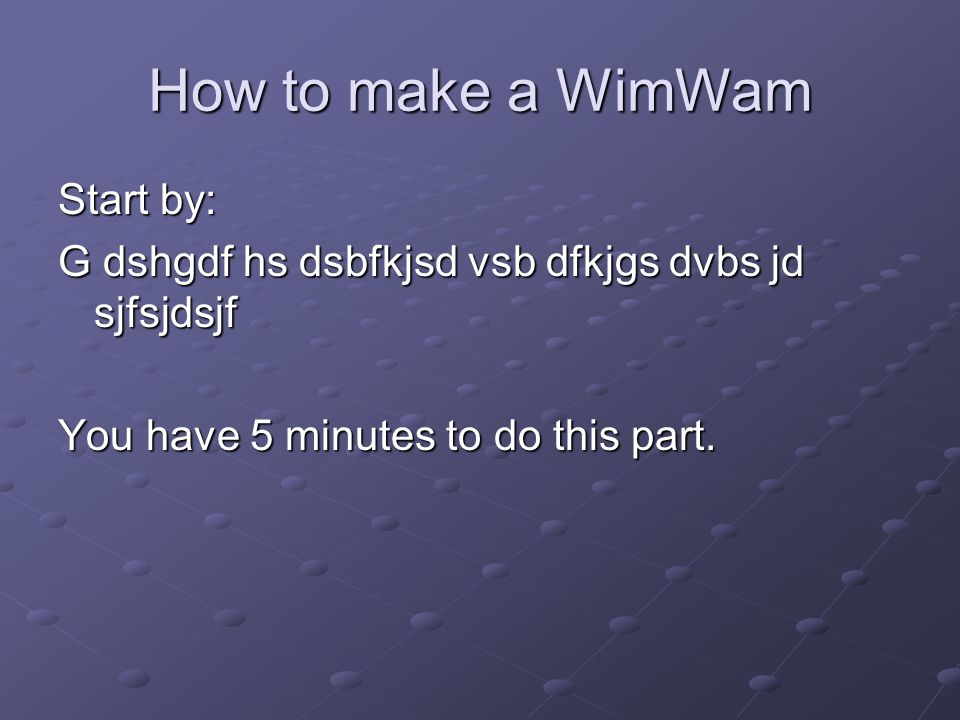 How to make a WimWam Start by: G dshgdf hs dsbfkjsd vsb dfkjgs dvbs jd sjfsjdsjf You have 5 minutes to do this part.