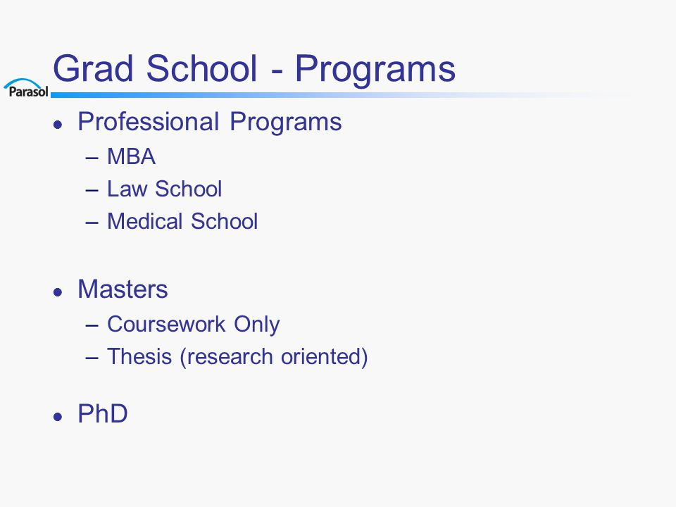 Grad School - Programs l Professional Programs –MBA –Law School –Medical School l Masters –Coursework Only –Thesis (research oriented) l PhD