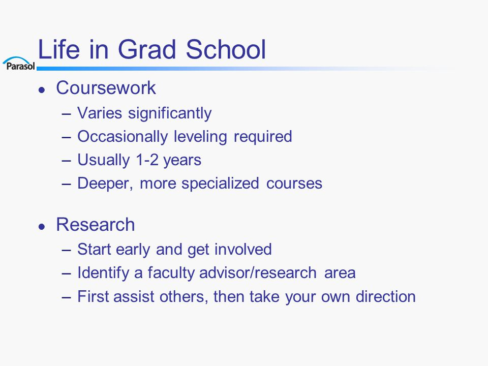 Life in Grad School l Coursework –Varies significantly –Occasionally leveling required –Usually 1-2 years –Deeper, more specialized courses l Research –Start early and get involved –Identify a faculty advisor/research area –First assist others, then take your own direction