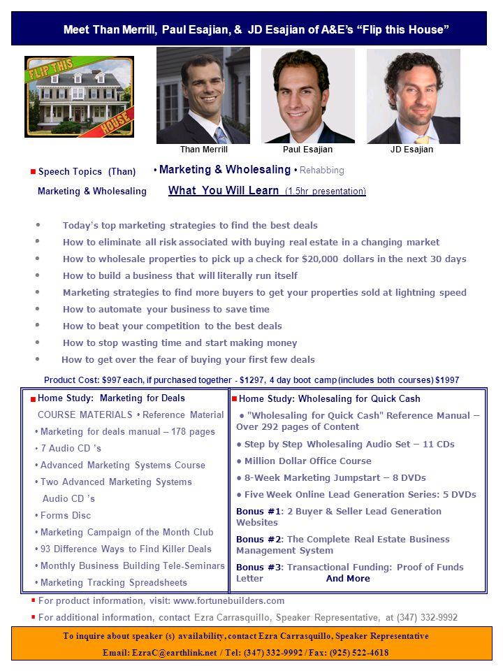 Speech Topics (Than) Marketing & Wholesaling What You Will Learn (1.5hr presentation) · Today ' s top marketing strategies to find the best deals · How to eliminate all risk associated with buying real estate in a changing market · How to wholesale properties to pick up a check for $20,000 dollars in the next 30 days · How to build a business that will literally run itself · Marketing strategies to find more buyers to get your properties sold at lightning speed · How to automate your business to save time · How to beat your competition to the best deals · How to stop wasting time and start making money How to get over the fear of buying your first few deals To inquire about speaker (s) availability, contact Ezra Carrasquillo, Speaker Representative Email: EzraC@earthlink.net / Tel: (347) 332-9992 / Fax: (925) 522-4618 Meet Than Merrill, Paul Esajian, & JD Esajian of A&E's Flip this House Than MerrillPaul Esajian Marketing & Wholesaling Rehabbing     For product information, visit: www.fortunebuilders.com  For additional information, contact Ezra Carrasquillo, Speaker Representative, at (347) 332-9992 Home Study: Marketing for Deals COURSE MATERIALS Reference Material Marketing for deals manual – 178 pages 7 Audio CD 's Advanced Marketing Systems Course Two Advanced Marketing Systems Audio CD 's Forms Disc Marketing Campaign of the Month Club 93 Difference Ways to Find Killer Deals Monthly Business Building Tele-Seminars Marketing Tracking Spreadsheets          Home Study: Wholesaling for Quick Cash Wholesaling for Quick Cash Reference Manual – Over 292 pages of Content Step by Step Wholesaling Audio Set – 11 CDs Million Dollar Office Course 8-Week Marketing Jumpstart – 8 DVDs Five Week Online Lead Generation Series: 5 DVDs Bonus #1: 2 Buyer & Seller Lead Generation Websites Bonus #2: The Complete Real Estate Business Management System Bonus #3: Transactional Funding: Proof of Funds Letter And More   Product Cost: $997 each, if purchased together - $1297, 4 day boot 