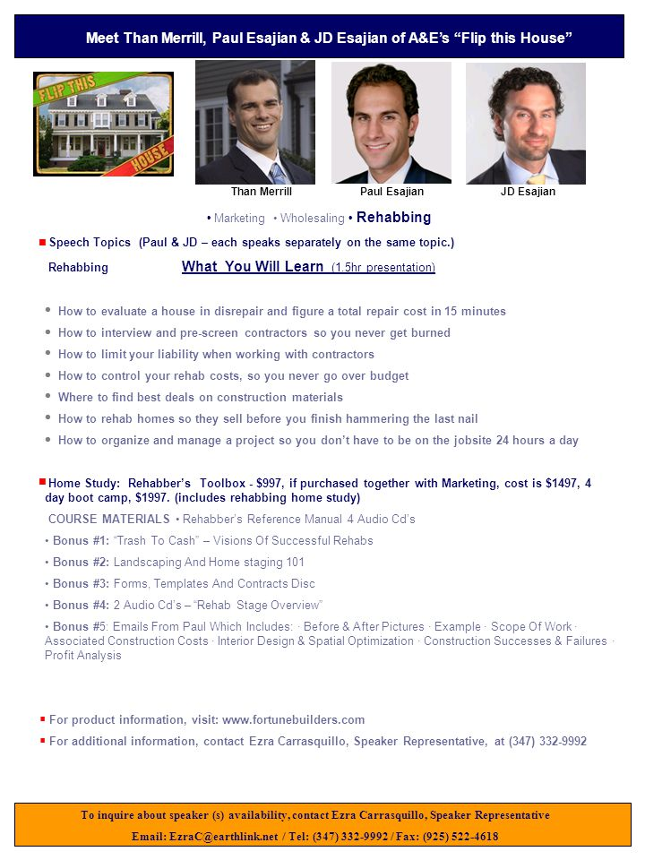 Speech Topics (Paul & JD – each speaks separately on the same topic.) Rehabbing What You Will Learn (1.5hr presentation) How to evaluate a house in disrepair and figure a total repair cost in 15 minutes How to interview and pre-screen contractors so you never get burned How to limit your liability when working with contractors How to control your rehab costs, so you never go over budget Where to find best deals on construction materials How to rehab homes so they sell before you finish hammering the last nail How to organize and manage a project so you don't have to be on the jobsite 24 hours a day To inquire about speaker (s) availability, contact Ezra Carrasquillo, Speaker Representative Email: EzraC@earthlink.net / Tel: (347) 332-9992 / Fax: (925) 522-4618 Meet Than Merrill, Paul Esajian & JD Esajian of A&E's Flip this House Than MerrillPaul Esajian Marketing Wholesaling Rehabbing    For product information, visit: www.fortunebuilders.com  For additional information, contact Ezra Carrasquillo, Speaker Representative, at (347) 332-9992 Home Study: Rehabber's Toolbox - $997, if purchased together with Marketing, cost is $1497, 4 day boot camp, $1997.