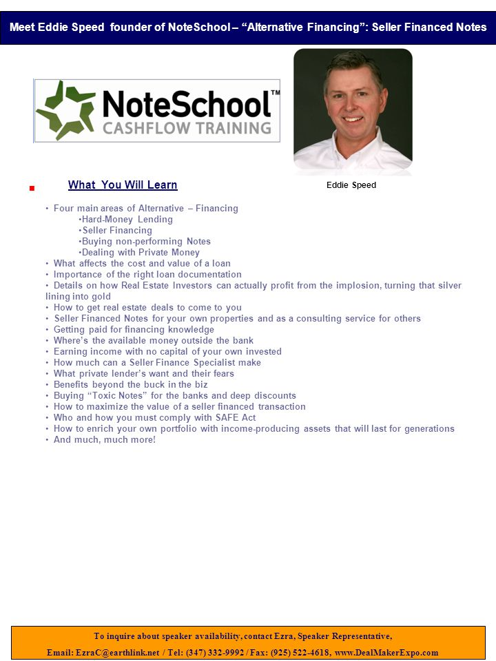 Eddie Speed  What You Will Learn Four main areas of Alternative – Financing Hard-Money Lending Seller Financing Buying non-performing Notes Dealing with Private Money What affects the cost and value of a loan Importance of the right loan documentation Details on how Real Estate Investors can actually profit from the implosion, turning that silver lining into gold How to get real estate deals to come to you Seller Financed Notes for your own properties and as a consulting service for others Getting paid for financing knowledge Where's the available money outside the bank Earning income with no capital of your own invested How much can a Seller Finance Specialist make What private lender's want and their fears Benefits beyond the buck in the biz Buying Toxic Notes for the banks and deep discounts How to maximize the value of a seller financed transaction Who and how you must comply with SAFE Act How to enrich your own portfolio with income-producing assets that will last for generations And much, much more.