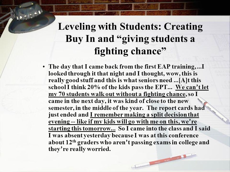Leveling with Students: Creating Buy In and giving students a fighting chance The day that I came back from the first EAP training, … I looked through it that night and I thought, wow, this is really good stuff and this is what seniors need … [A]t this school I think 20% of the kids pass the EPT...