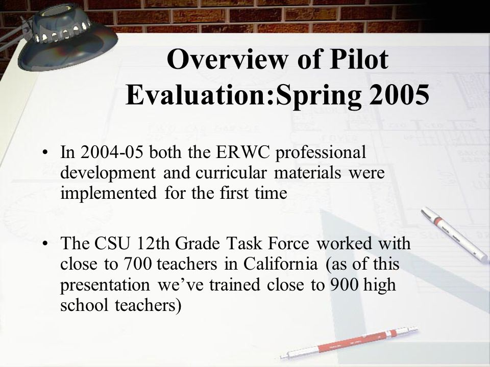 Overview of Pilot Evaluation:Spring 2005 In 2004-05 both the ERWC professional development and curricular materials were implemented for the first time The CSU 12th Grade Task Force worked with close to 700 teachers in California (as of this presentation we've trained close to 900 high school teachers)