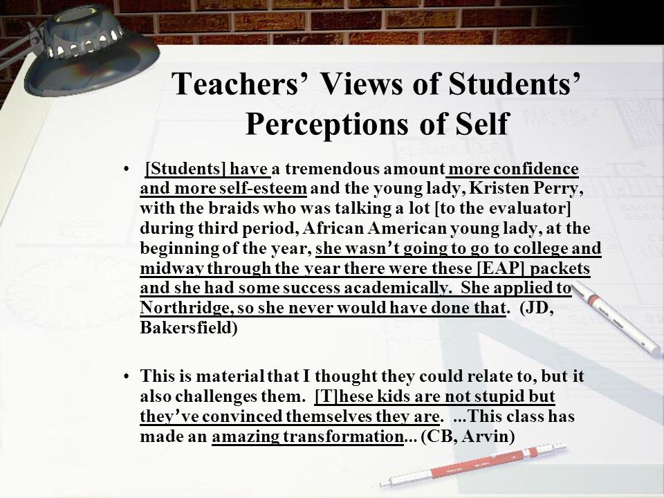 Teachers' Views of Students' Perceptions of Self [Students] have a tremendous amount more confidence and more self-esteem and the young lady, Kristen Perry, with the braids who was talking a lot [to the evaluator] during third period, African American young lady, at the beginning of the year, she wasn ' t going to go to college and midway through the year there were these [EAP] packets and she had some success academically.