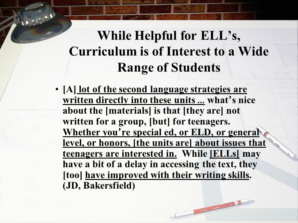While Helpful for ELL's, Curriculum is of Interest to a Wide Range of Students [A] lot of the second language strategies are written directly into these units … what ' s nice about the [materials] is that [they are] not written for a group, [but] for teenagers.