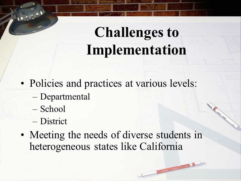Challenges to Implementation Policies and practices at various levels: –Departmental –School –District Meeting the needs of diverse students in heterogeneous states like California