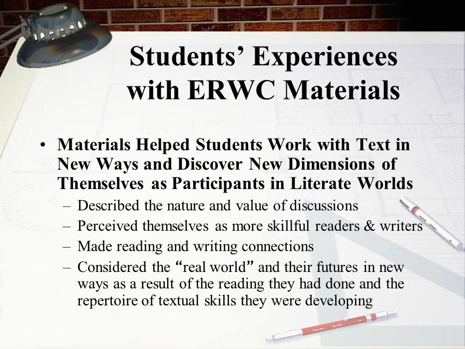 Students' Experiences with ERWC Materials Materials Helped Students Work with Text in New Ways and Discover New Dimensions of Themselves as Participants in Literate Worlds –Described the nature and value of discussions –Perceived themselves as more skillful readers & writers –Made reading and writing connections –Considered the real world and their futures in new ways as a result of the reading they had done and the repertoire of textual skills they were developing