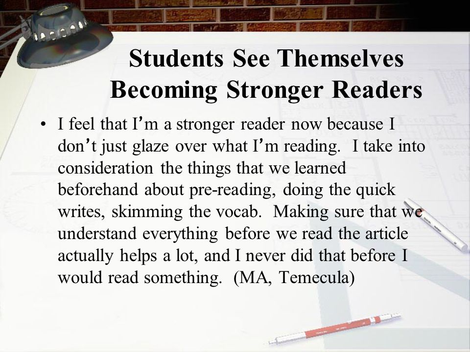 Students See Themselves Becoming Stronger Readers I feel that I ' m a stronger reader now because I don ' t just glaze over what I ' m reading.