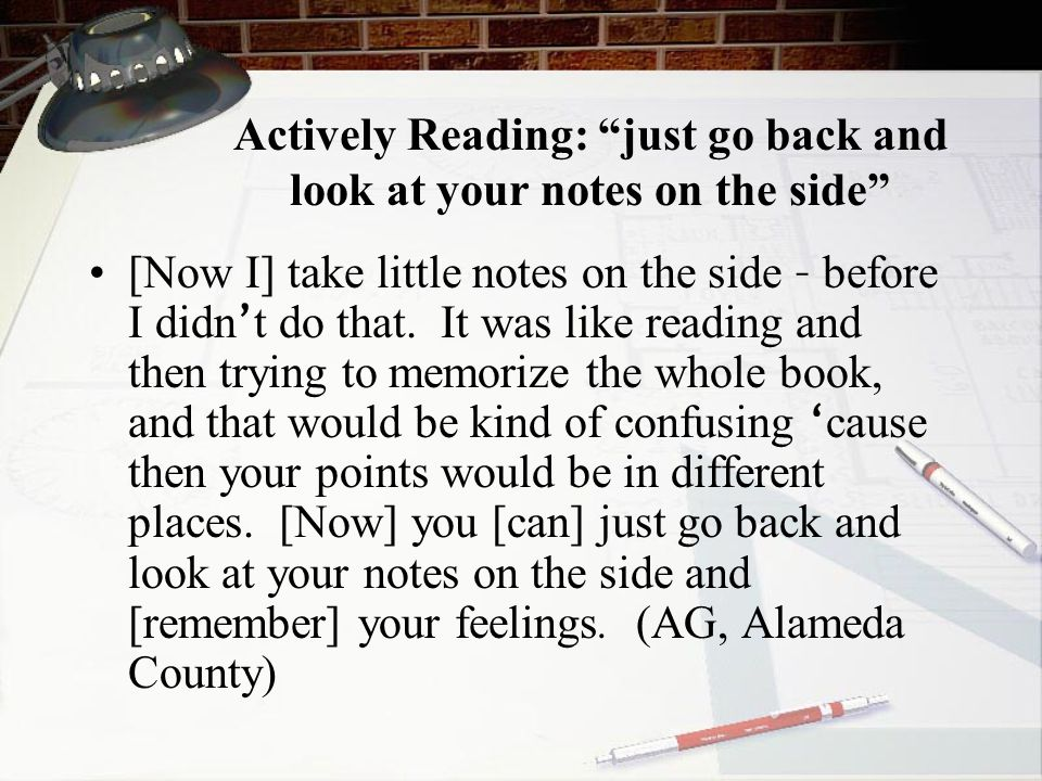 Actively Reading: just go back and look at your notes on the side [Now I] take little notes on the side – before I didn ' t do that.