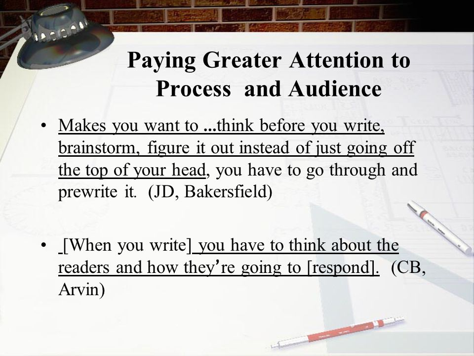 Paying Greater Attention to Process and Audience Makes you want to … think before you write, brainstorm, figure it out instead of just going off the top of your head, you have to go through and prewrite it.