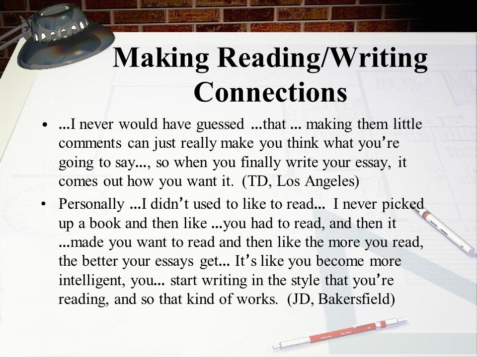 Making Reading/Writing Connections … I never would have guessed … that … making them little comments can just really make you think what you ' re going to say …, so when you finally write your essay, it comes out how you want it.