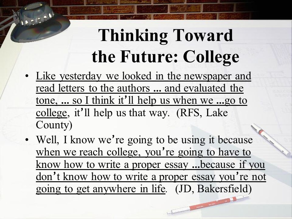 Thinking Toward the Future: College Like yesterday we looked in the newspaper and read letters to the authors … and evaluated the tone, … so I think it ' ll help us when we … go to college, it ' ll help us that way.
