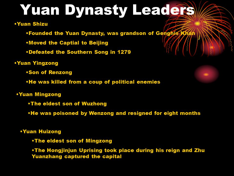 Yuan Dynasty Leaders Yuan Shizu Founded the Yuan Dynasty, was grandson of Genghis Khan Moved the Captial to Beijing Defeated the Southern Song in 1279 Yuan Yingzong Son of Renzong He was killed from a coup of political enemies Yuan Mingzong The eldest son of Wuzhong He was poisoned by Wenzong and resigned for eight months Yuan Huizong The eldest son of Mingzong The Hongjinjun Uprising took place during his reign and Zhu Yuanzhang captured the capital