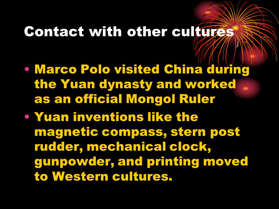 Contact with other cultures Marco Polo visited China during the Yuan dynasty and worked as an official Mongol Ruler Yuan inventions like the magnetic compass, stern post rudder, mechanical clock, gunpowder, and printing moved to Western cultures.