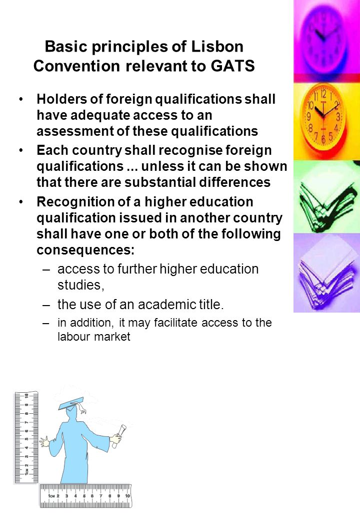 Basic principles of Lisbon Convention relevant to GATS Holders of foreign qualifications shall have adequate access to an assessment of these qualifications Each country shall recognise foreign qualifications...