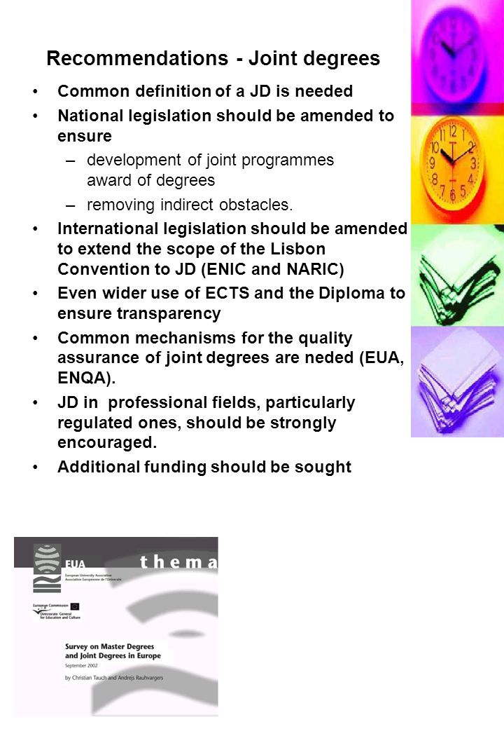 Recommendations - Joint degrees Common definition of a JD is needed National legislation should be amended to ensure –development of joint programmes award of degrees –removing indirect obstacles.