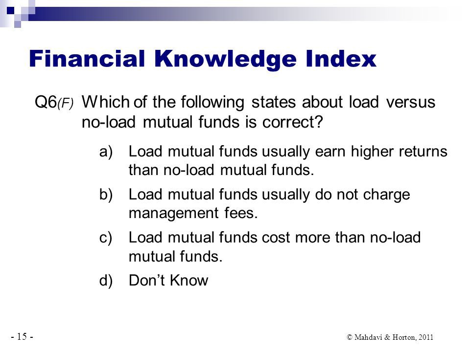 - 15 - © Mahdavi & Horton, 2011 Financial Knowledge Index Q6 (F) Which of the following states about load versus no-load mutual funds is correct.