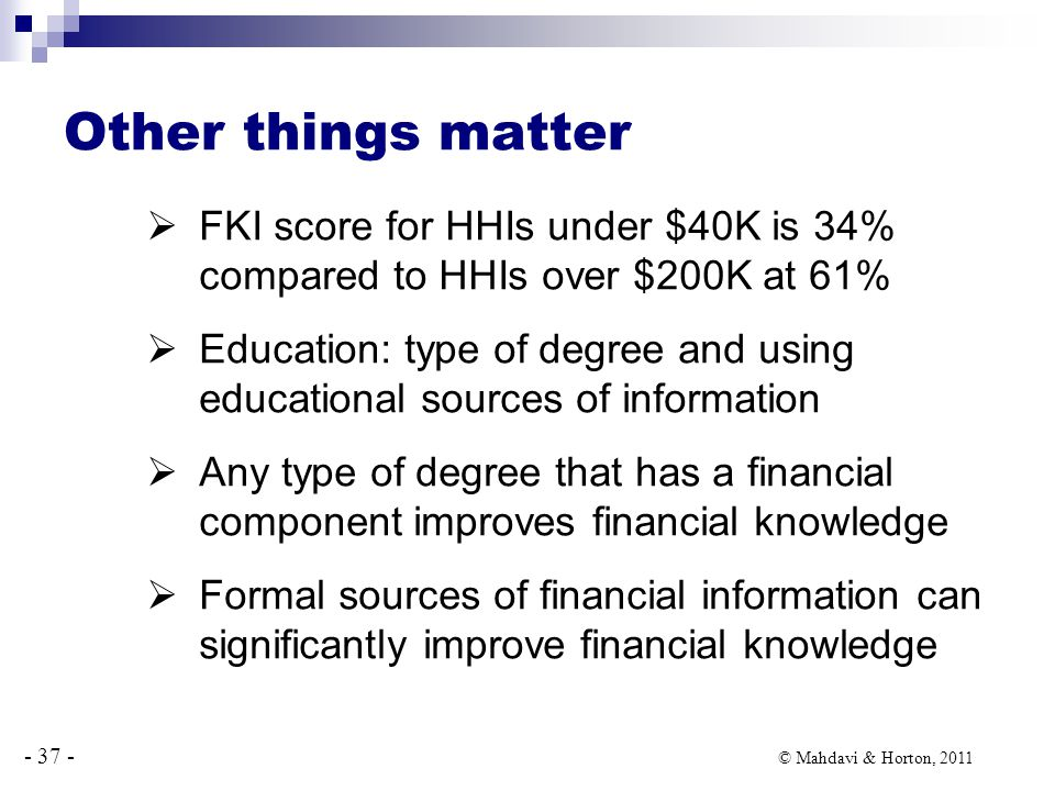 - 37 - © Mahdavi & Horton, 2011 Other things matter  FKI score for HHIs under $40K is 34% compared to HHIs over $200K at 61%  Education: type of degree and using educational sources of information  Any type of degree that has a financial component improves financial knowledge  Formal sources of financial information can significantly improve financial knowledge
