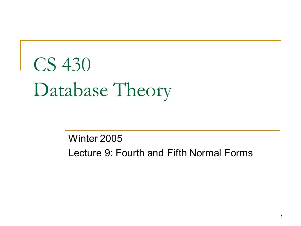 1 CS 430 Database Theory Winter 2005 Lecture 9: Fourth and Fifth Normal Forms