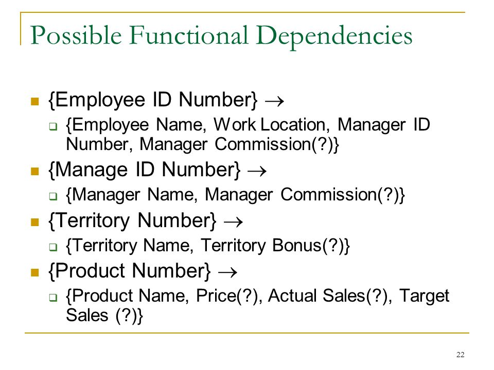 22 Possible Functional Dependencies {Employee ID Number}   {Employee Name, Work Location, Manager ID Number, Manager Commission(?)} {Manage ID Numbe