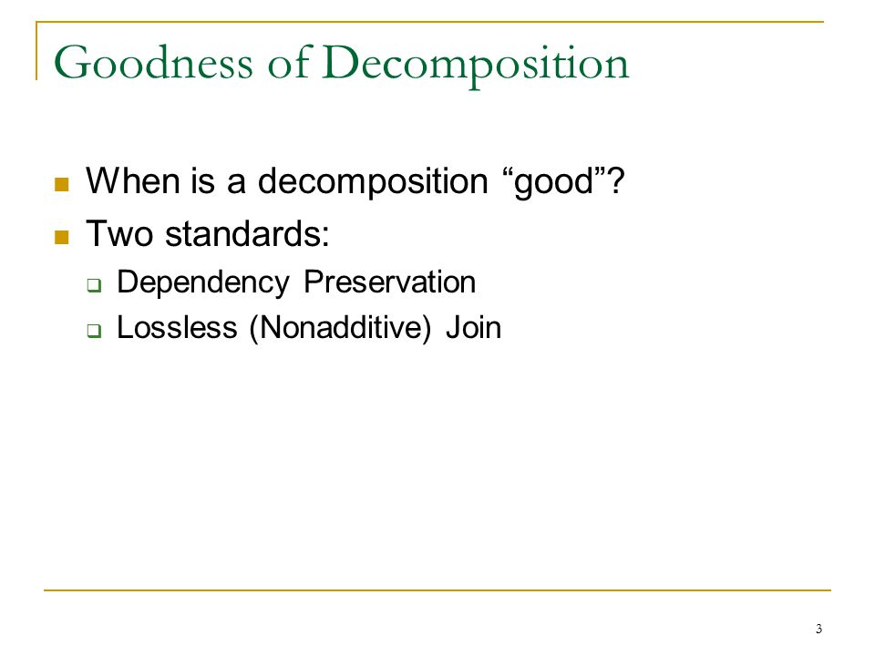 "3 Goodness of Decomposition When is a decomposition ""good""? Two standards:  Dependency Preservation  Lossless (Nonadditive) Join"