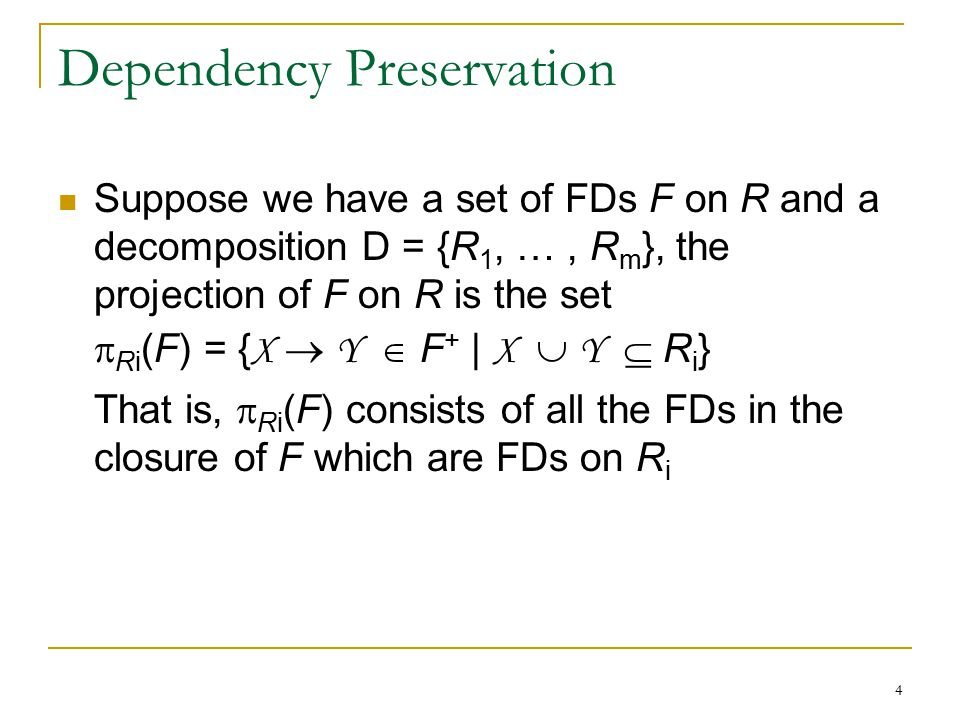 4 Dependency Preservation Suppose we have a set of FDs F on R and a decomposition D = {R 1, …, R m }, the projection of F on R is the set  Ri (F) = {