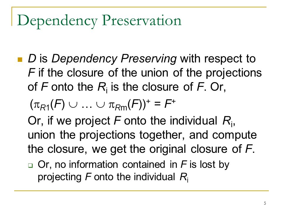 5 Dependency Preservation D is Dependency Preserving with respect to F if the closure of the union of the projections of F onto the R i is the closure