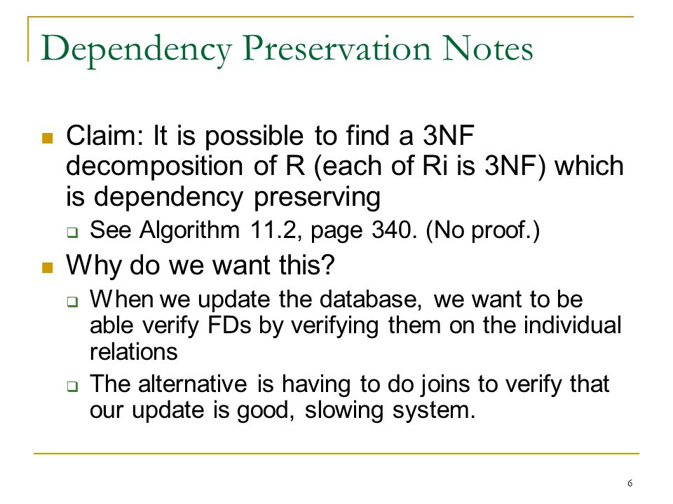 6 Dependency Preservation Notes Claim: It is possible to find a 3NF decomposition of R (each of Ri is 3NF) which is dependency preserving  See Algori