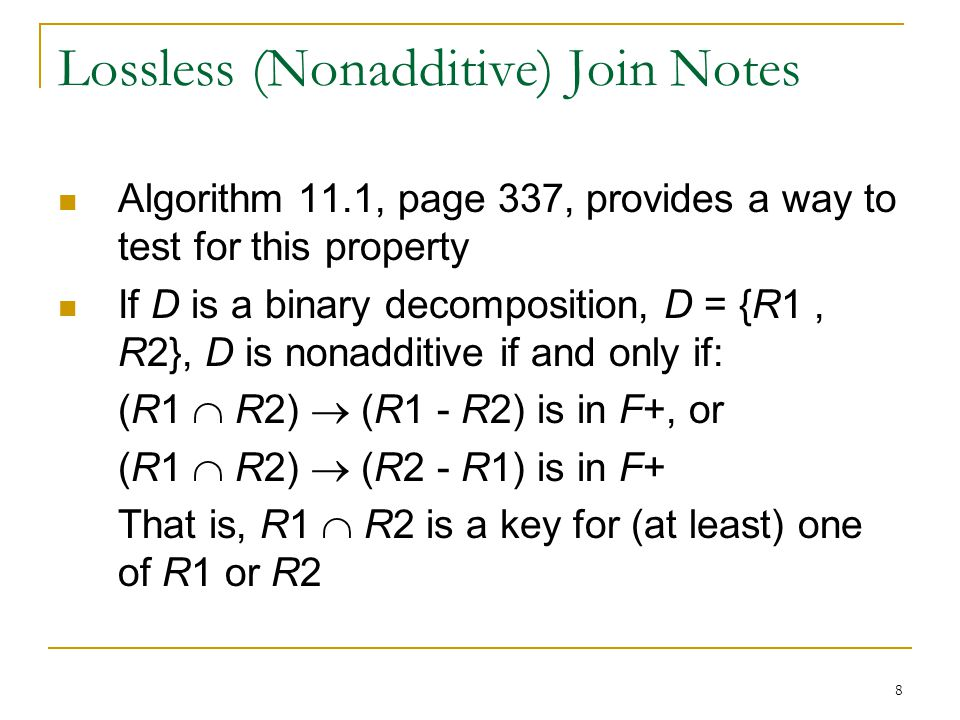 8 Lossless (Nonadditive) Join Notes Algorithm 11.1, page 337, provides a way to test for this property If D is a binary decomposition, D = {R1, R2}, D