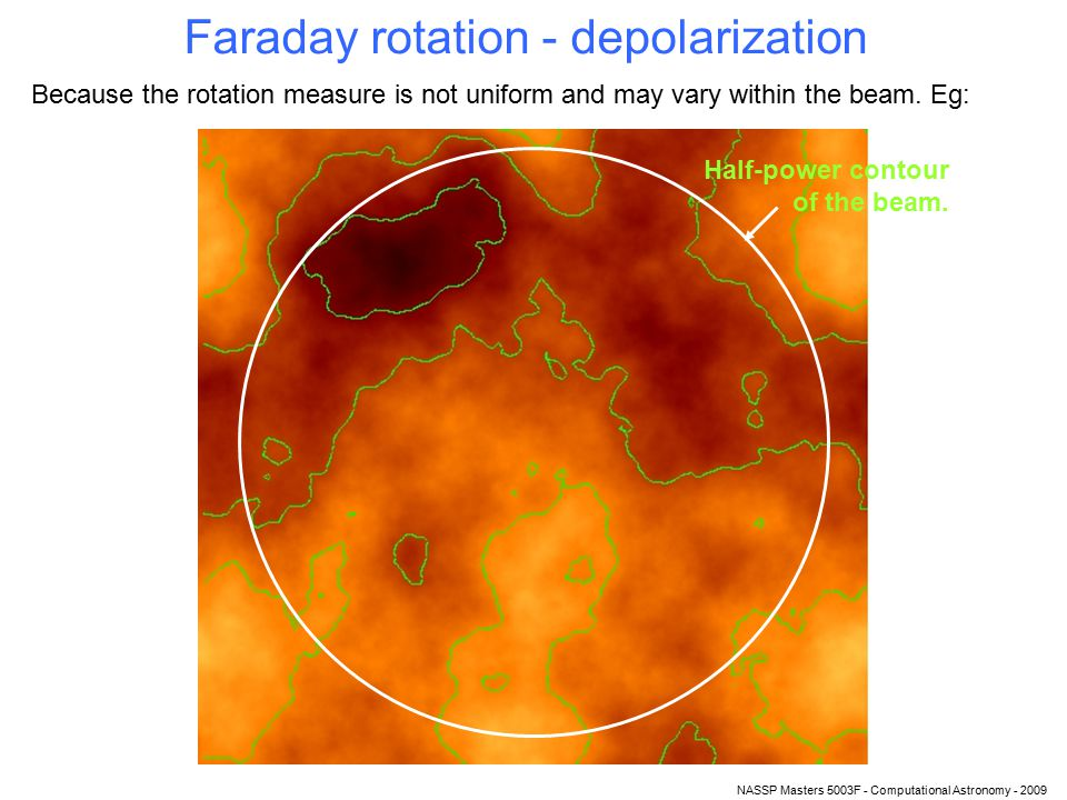 NASSP Masters 5003F - Computational Astronomy - 2009 Faraday rotation - depolarization Because the rotation measure is not uniform and may vary within the beam.