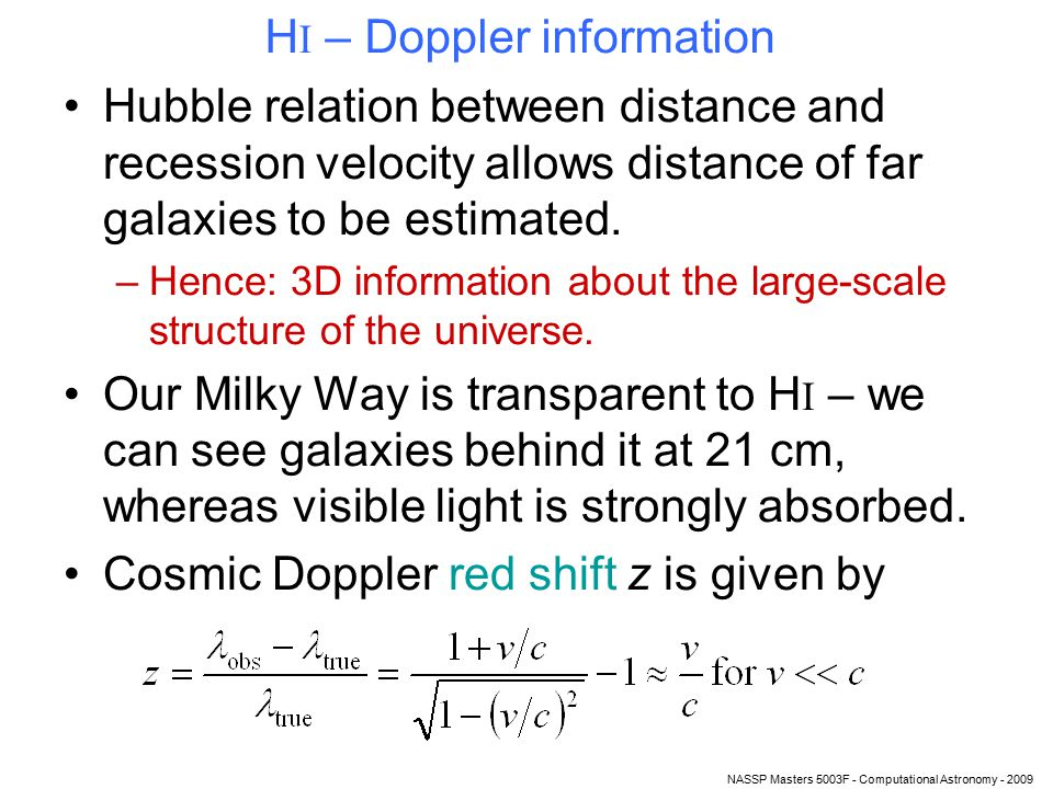 NASSP Masters 5003F - Computational Astronomy - 2009 H I – Doppler information Hubble relation between distance and recession velocity allows distance of far galaxies to be estimated.