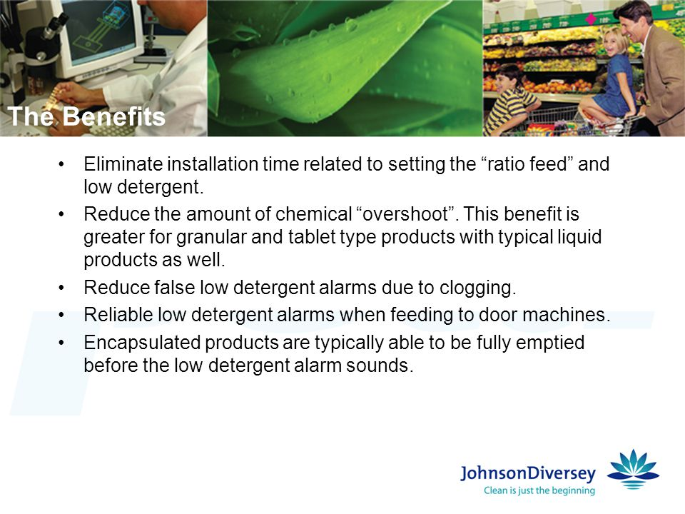 "Eliminate installation time related to setting the ""ratio feed"" and low detergent. Reduce the amount of chemical ""overshoot"". This benefit is greater"