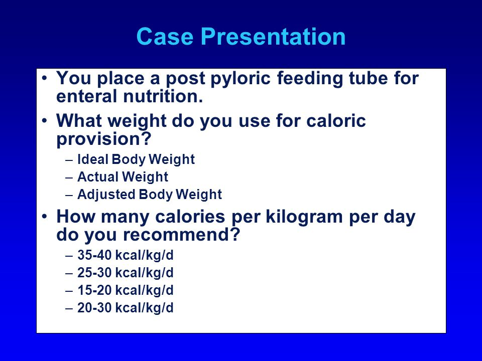 Case Presentation You place a post pyloric feeding tube for enteral nutrition.