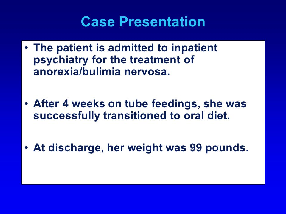 Case Presentation The patient is admitted to inpatient psychiatry for the treatment of anorexia/bulimia nervosa. After 4 weeks on tube feedings, she w