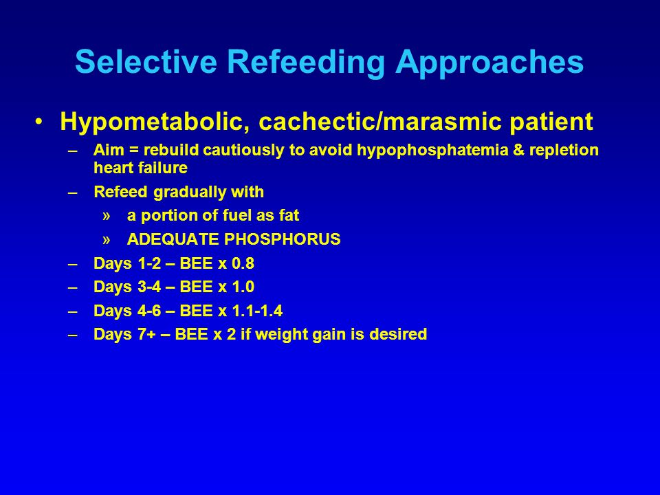 Selective Refeeding Approaches Hypometabolic, cachectic/marasmic patient –Aim = rebuild cautiously to avoid hypophosphatemia & repletion heart failure –Refeed gradually with »a portion of fuel as fat »ADEQUATE PHOSPHORUS –Days 1-2 – BEE x 0.8 –Days 3-4 – BEE x 1.0 –Days 4-6 – BEE x 1.1-1.4 –Days 7+ – BEE x 2 if weight gain is desired